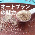 オートブランの魅力・栄養・食べ方など(オーツ麦のふすま)